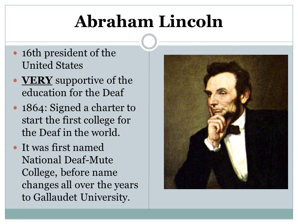 Abraham Lincoln 16th president of the United States VERY supportive of the education for the Deaf 1864: Signed a charter to start the first college fo