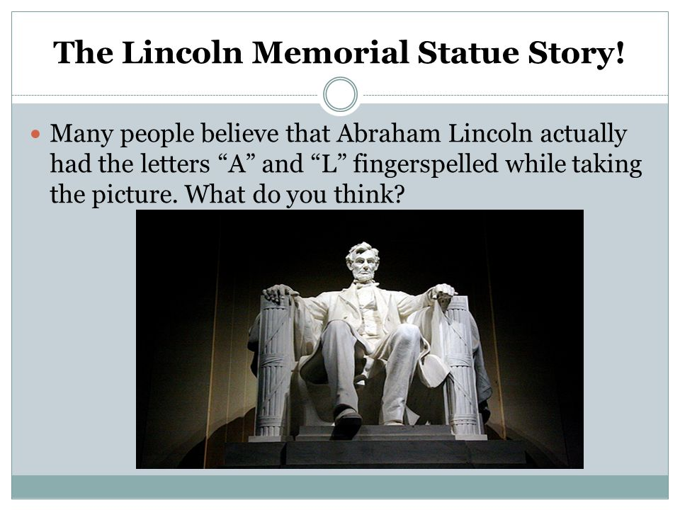 "The Lincoln Memorial Statue Story! Many people believe that Abraham Lincoln actually had the letters ""A"" and ""L"" fingerspelled while taking the pictur"
