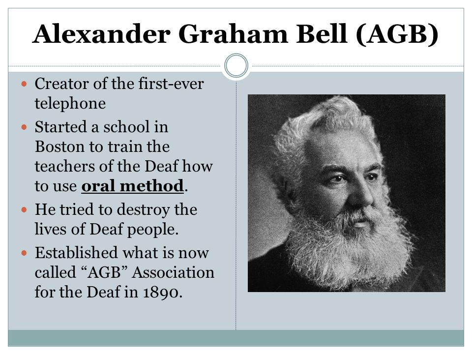 Alexander Graham Bell (AGB) Creator of the first-ever telephone Started a school in Boston to train the teachers of the Deaf how to use oral method. H
