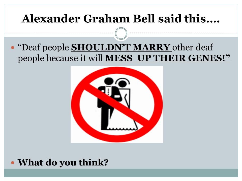 "Alexander Graham Bell said this…. ""Deaf people SHOULDN'T MARRY other deaf people because it will MESS UP THEIR GENES!"" What do you think?"