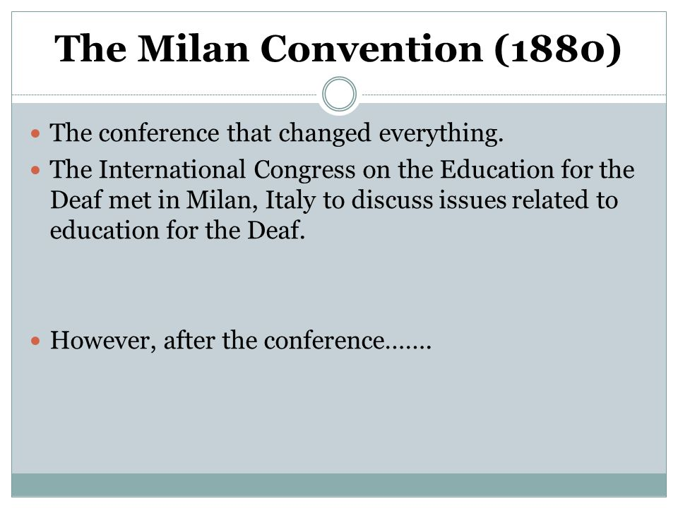 The Milan Convention (1880) The conference that changed everything. The International Congress on the Education for the Deaf met in Milan, Italy to di