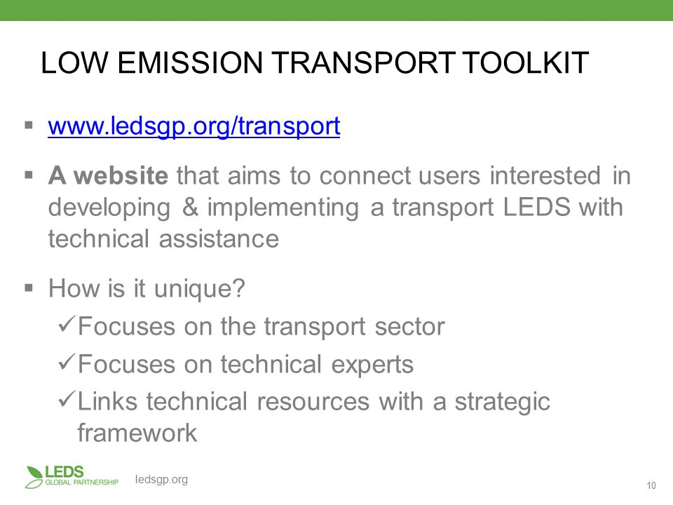 10 ledsgp.org LOW EMISSION TRANSPORT TOOLKIT  www.ledsgp.org/transport www.ledsgp.org/transport  A website that aims to connect users interested in developing & implementing a transport LEDS with technical assistance  How is it unique.