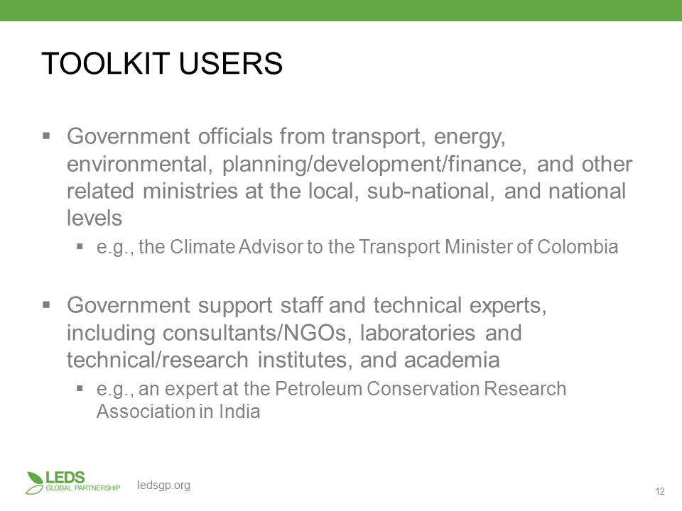 12 ledsgp.org TOOLKIT USERS  Government officials from transport, energy, environmental, planning/development/finance, and other related ministries at the local, sub-national, and national levels  e.g., the Climate Advisor to the Transport Minister of Colombia  Government support staff and technical experts, including consultants/NGOs, laboratories and technical/research institutes, and academia  e.g., an expert at the Petroleum Conservation Research Association in India