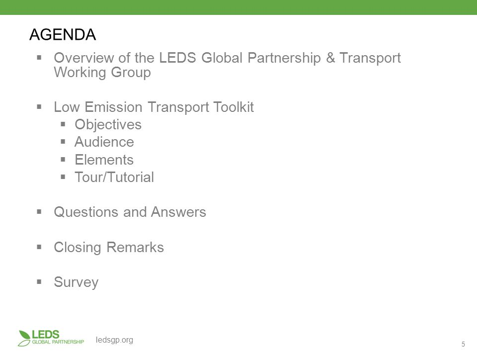 5 ledsgp.org  Overview of the LEDS Global Partnership & Transport Working Group  Low Emission Transport Toolkit  Objectives  Audience  Elements  Tour/Tutorial  Questions and Answers  Closing Remarks  Survey AGENDA