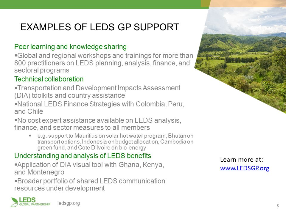 8 ledsgp.org EXAMPLES OF LEDS GP SUPPORT Peer learning and knowledge sharing  Global and regional workshops and trainings for more than 800 practitioners on LEDS planning, analysis, finance, and sectoral programs Technical collaboration  Transportation and Development Impacts Assessment (DIA) toolkits and country assistance  National LEDS Finance Strategies with Colombia, Peru, and Chile  No cost expert assistance available on LEDS analysis, finance, and sector measures to all members  e.g.
