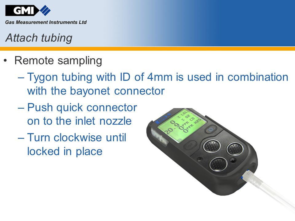 Remote sampling –Tygon tubing with ID of 4mm is used in combination with the bayonet connector –Push quick connector on to the inlet nozzle –Turn cloc