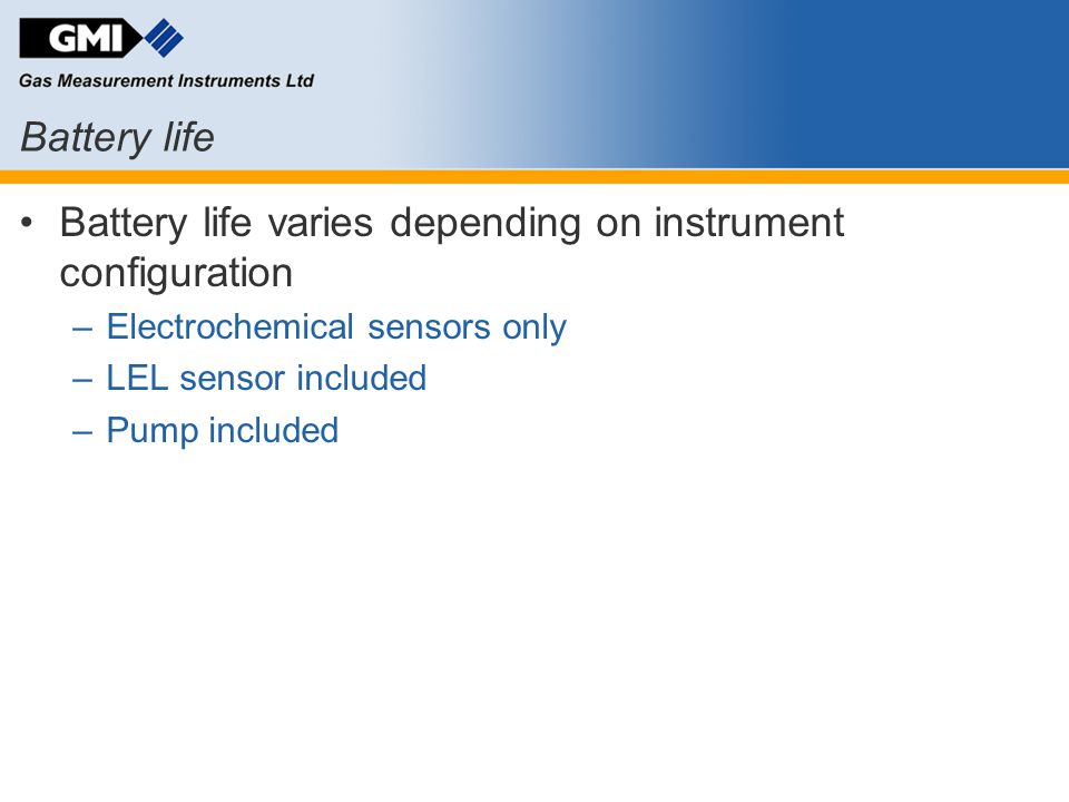 Battery life Battery life varies depending on instrument configuration –Electrochemical sensors only –LEL sensor included –Pump included