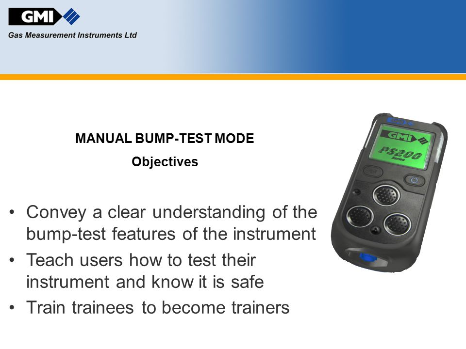 MANUAL BUMP-TEST MODE Objectives Convey a clear understanding of the bump-test features of the instrument Teach users how to test their instrument and
