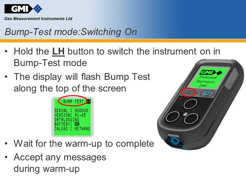 Bump-Test mode:Switching On Hold the LH button to switch the instrument on in Bump-Test mode The display will flash Bump Test along the top of the scr