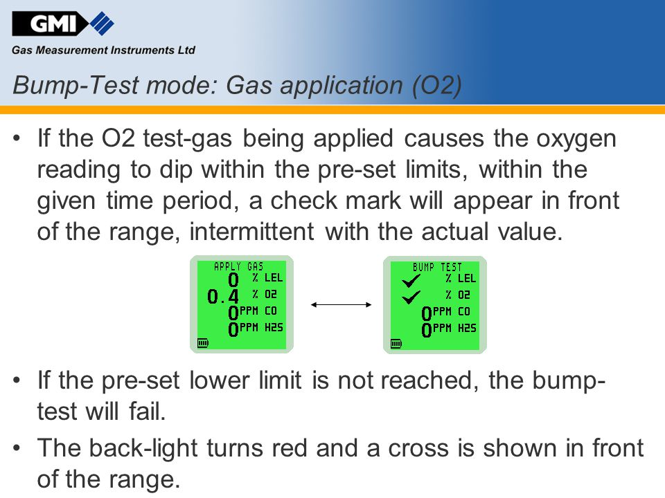 Bump-Test mode: Gas application (O2) If the O2 test-gas being applied causes the oxygen reading to dip within the pre-set limits, within the given tim