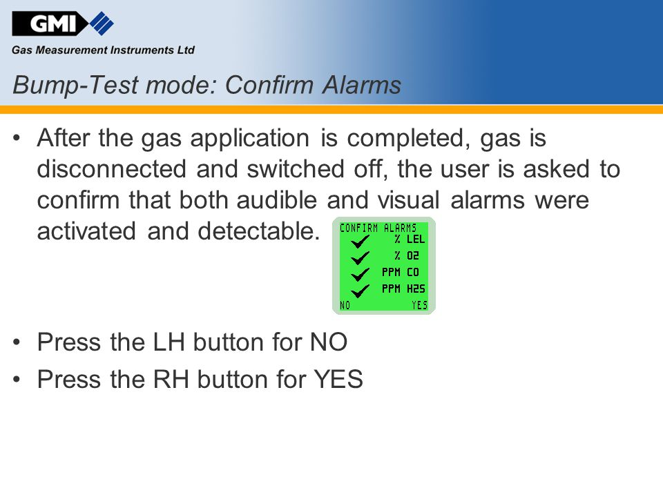 Bump-Test mode: Confirm Alarms After the gas application is completed, gas is disconnected and switched off, the user is asked to confirm that both au