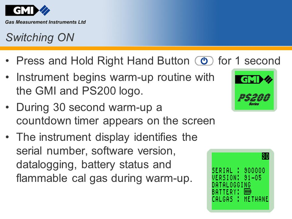 Switching ON Press and Hold Right Hand Button for 1 second Instrument begins warm-up routine with the GMI and PS200 logo. During 30 second warm-up a c