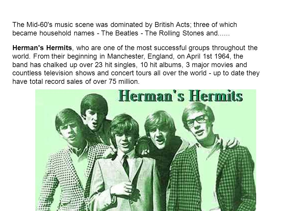 The Mid-60 s music scene was dominated by British Acts; three of which became household names - The Beatles - The Rolling Stones and......