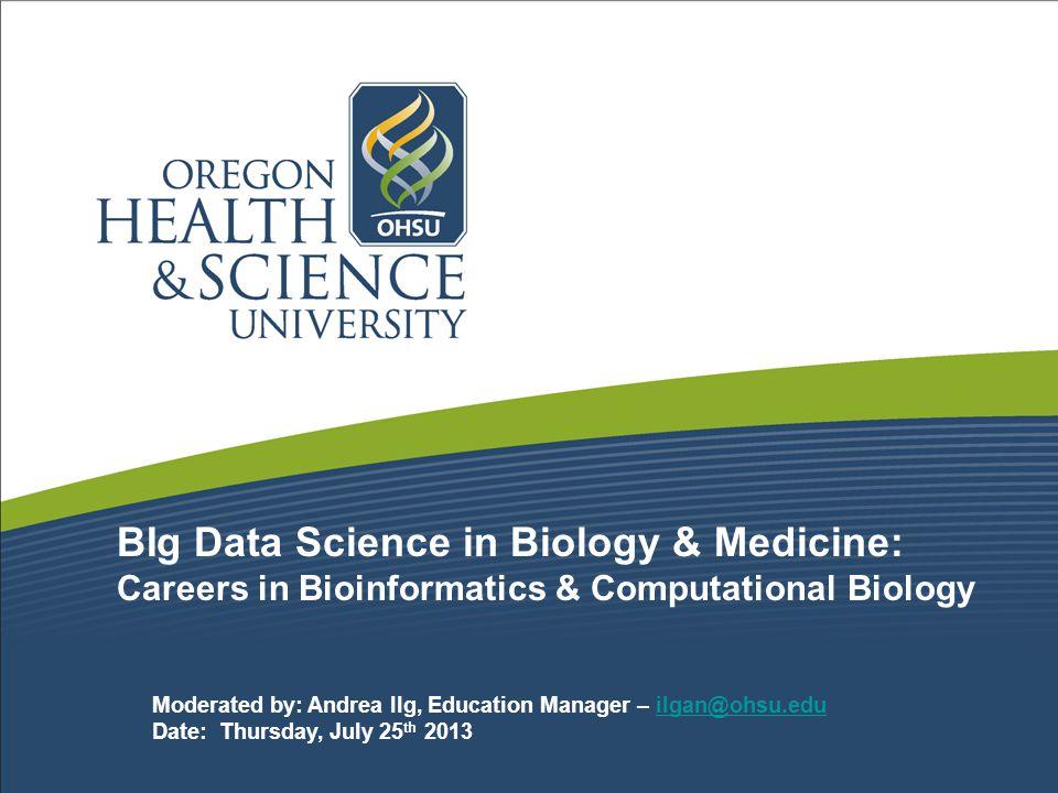 BIg Data Science in Biology & Medicine: Careers in Bioinformatics & Computational Biology Moderated by: Andrea Ilg, Education Manager – ilgan@ohsu.eduilgan@ohsu.edu Date: Thursday, July 25 th 2013
