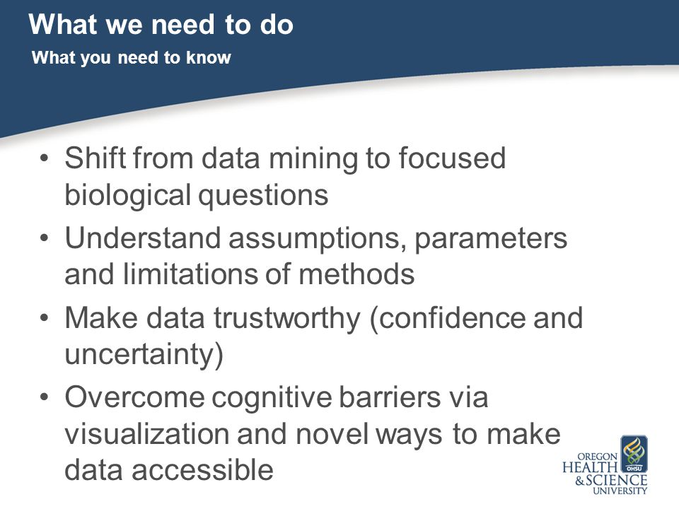 What we need to do Shift from data mining to focused biological questions Understand assumptions, parameters and limitations of methods Make data trustworthy (confidence and uncertainty) Overcome cognitive barriers via visualization and novel ways to make data accessible What you need to know