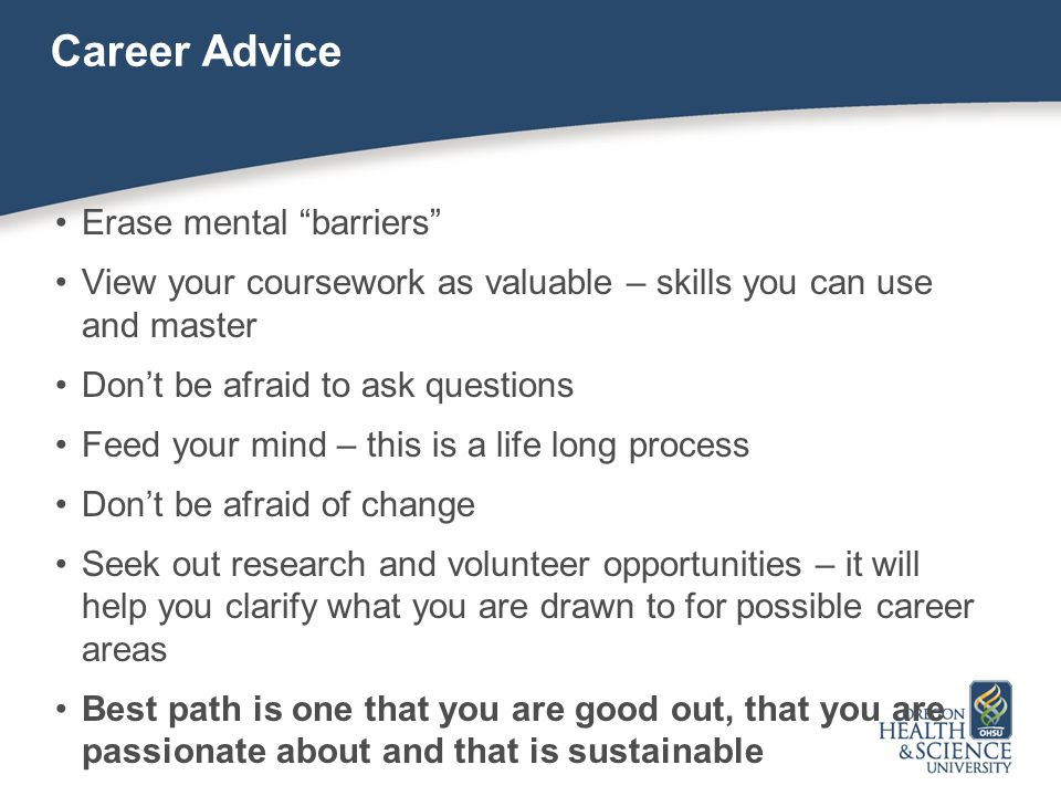 Career Advice Erase mental barriers View your coursework as valuable – skills you can use and master Don't be afraid to ask questions Feed your mind – this is a life long process Don't be afraid of change Seek out research and volunteer opportunities – it will help you clarify what you are drawn to for possible career areas Best path is one that you are good out, that you are passionate about and that is sustainable