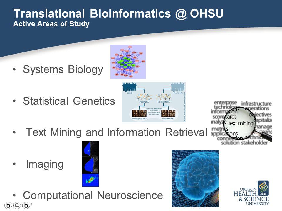 Translational Bioinformatics @ OHSU Systems Biology Statistical Genetics Text Mining and Information Retrieval Imaging Computational Neuroscience Active Areas of Study