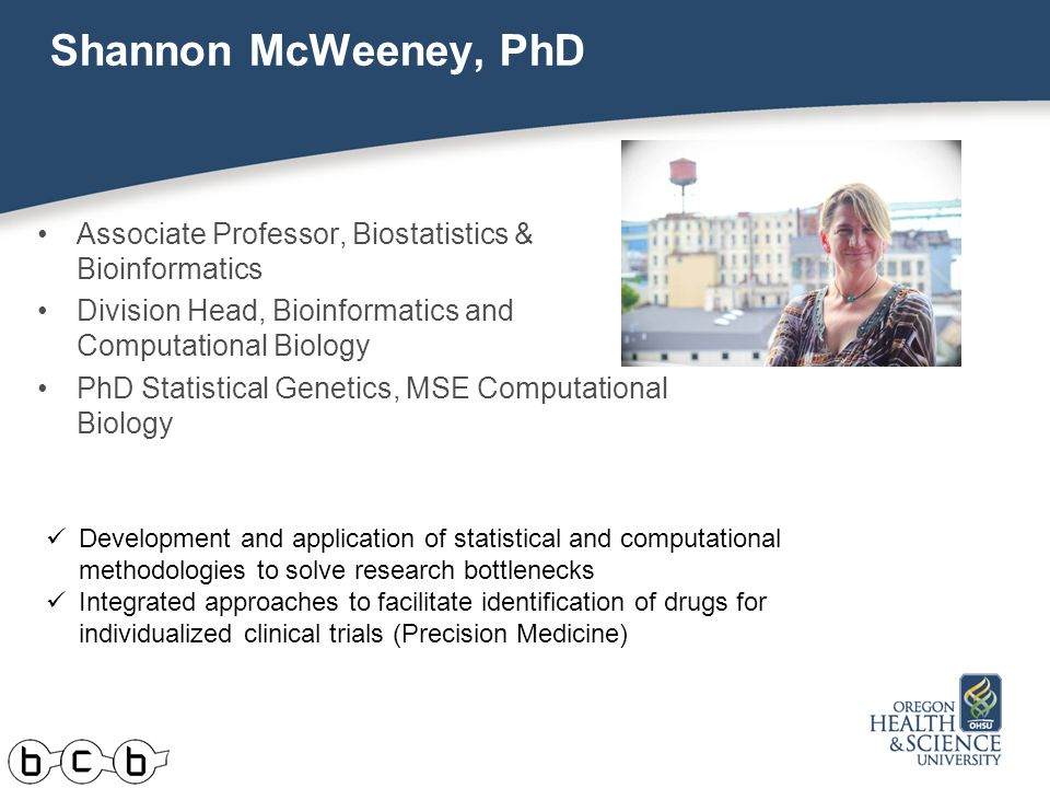 Shannon McWeeney, PhD Associate Professor, Biostatistics & Bioinformatics Division Head, Bioinformatics and Computational Biology PhD Statistical Genetics, MSE Computational Biology Development and application of statistical and computational methodologies to solve research bottlenecks Integrated approaches to facilitate identification of drugs for individualized clinical trials (Precision Medicine)