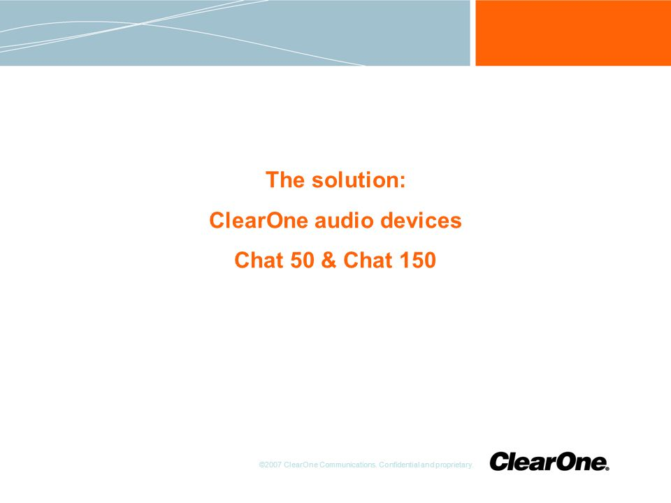 ©2007 ClearOne Communications. Confidential and proprietary. The solution: ClearOne audio devices Chat 50 & Chat 150