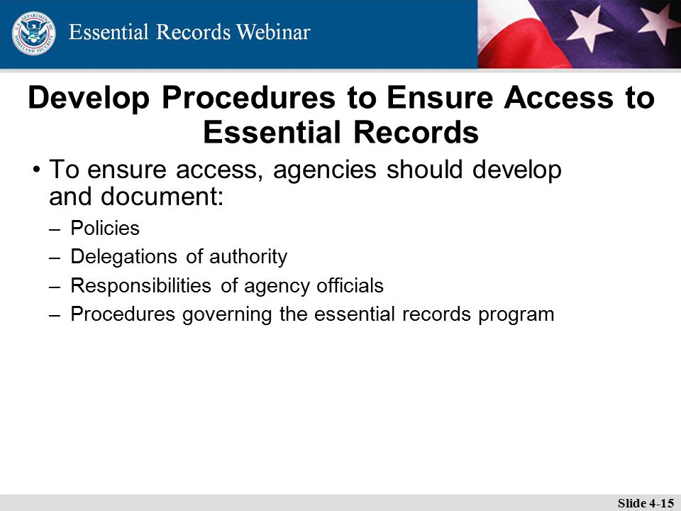 Develop Procedures to Ensure Access to Essential Records To ensure access, agencies should develop and document: –Policies –Delegations of authority –Responsibilities of agency officials –Procedures governing the essential records program Slide 4-15