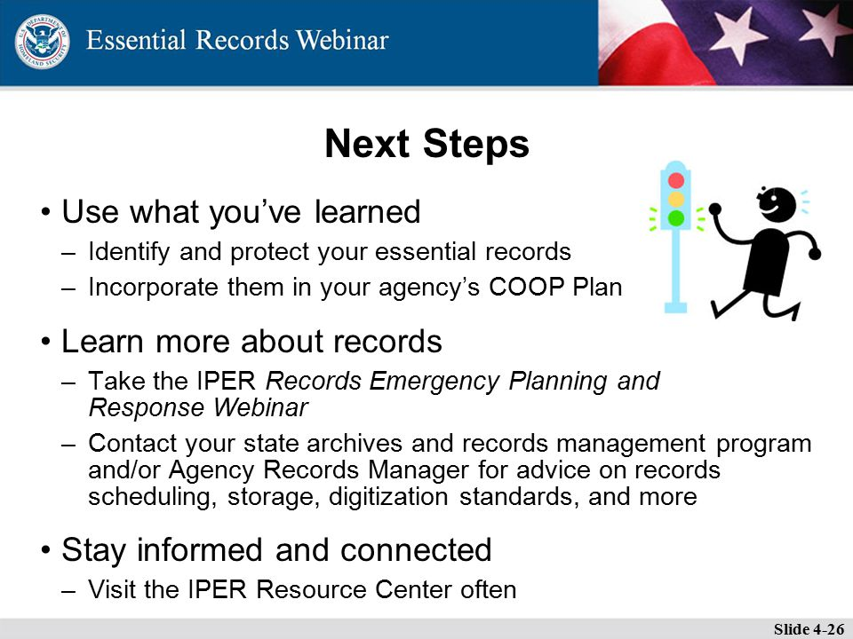 Next Steps Use what you've learned –Identify and protect your essential records –Incorporate them in your agency's COOP Plan Learn more about records –Take the IPER Records Emergency Planning and Response Webinar –Contact your state archives and records management program and/or Agency Records Manager for advice on records scheduling, storage, digitization standards, and more Stay informed and connected –Visit the IPER Resource Center often Slide 4-26