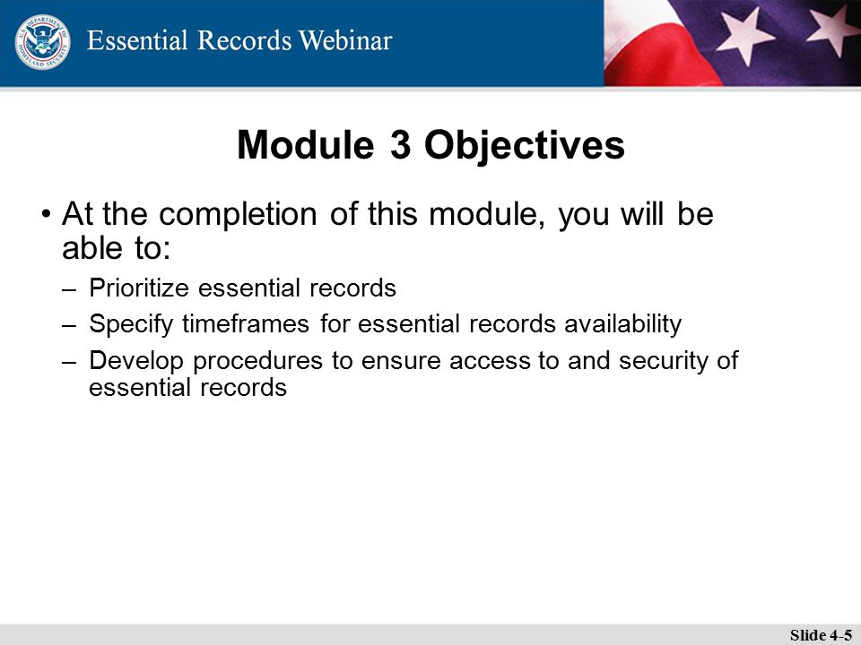 Module 3 Objectives At the completion of this module, you will be able to: –Prioritize essential records –Specify timeframes for essential records availability –Develop procedures to ensure access to and security of essential records Slide 4-5