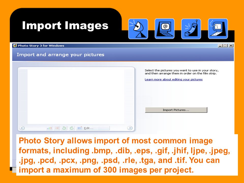 Import Images Photo Story allows import of most common image formats, including.bmp,.dib,.eps,.gif,.jhif, ljpe,.jpeg,.jpg,.pcd,.pcx,.png,.psd,.rle,.tga, and.tif.