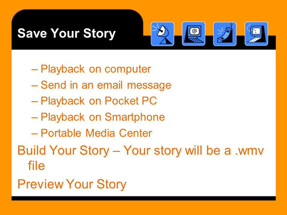 Save Your Story –Playback on computer –Send in an email message –Playback on Pocket PC –Playback on Smartphone –Portable Media Center Build Your Story – Your story will be a.wmv file Preview Your Story
