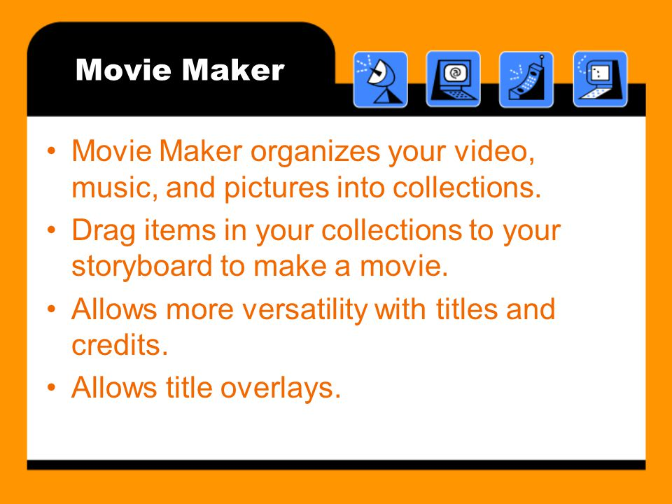 Movie Maker Movie Maker organizes your video, music, and pictures into collections.