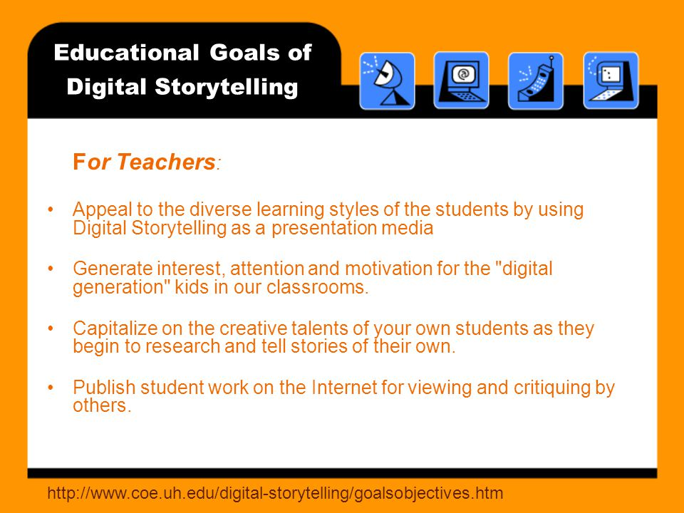 Educational Goals of Digital Storytelling For Teachers : Appeal to the diverse learning styles of the students by using Digital Storytelling as a presentation media Generate interest, attention and motivation for the digital generation kids in our classrooms.