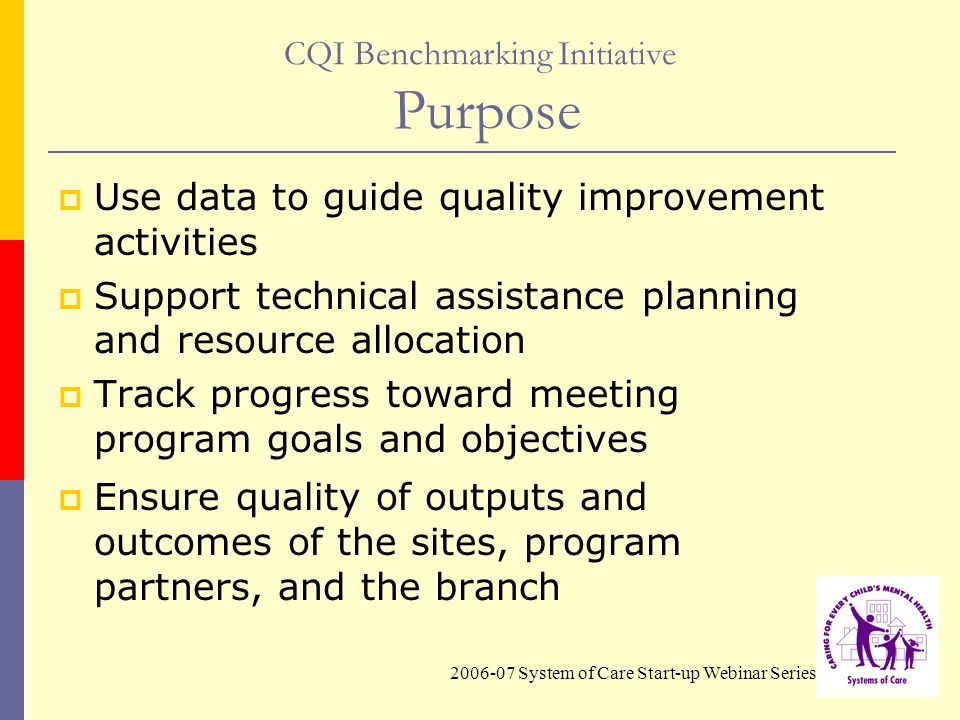 2006-07 System of Care Start-up Webinar Series CQI Benchmarking Initiative Purpose  Use data to guide quality improvement activities  Support technical assistance planning and resource allocation  Track progress toward meeting program goals and objectives  Ensure quality of outputs and outcomes of the sites, program partners, and the branch