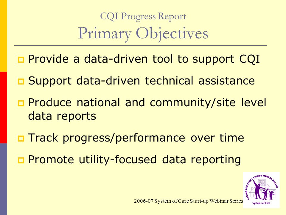 2006-07 System of Care Start-up Webinar Series CQI Progress Report Primary Objectives  Provide a data-driven tool to support CQI  Support data-driven technical assistance  Produce national and community/site level data reports  Track progress/performance over time  Promote utility-focused data reporting