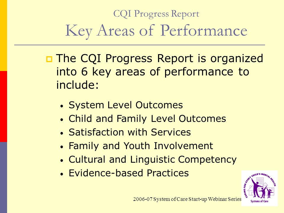2006-07 System of Care Start-up Webinar Series CQI Progress Report Key Areas of Performance  The CQI Progress Report is organized into 6 key areas of performance to include: System Level Outcomes Child and Family Level Outcomes Satisfaction with Services Family and Youth Involvement Cultural and Linguistic Competency Evidence-based Practices