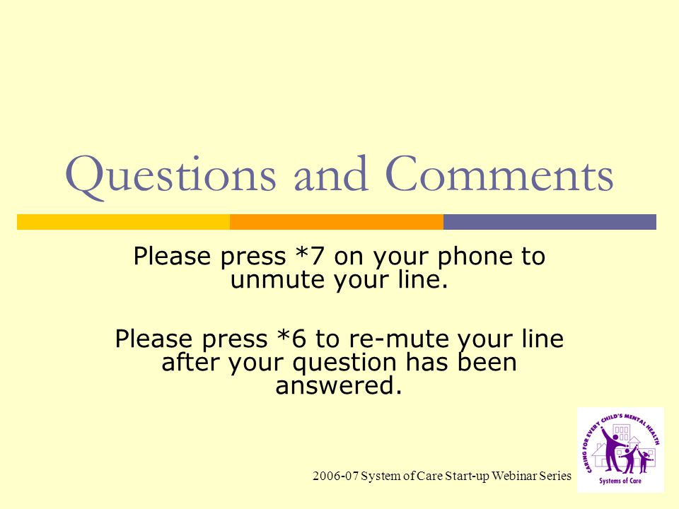 2006-07 System of Care Start-up Webinar Series Questions and Comments Please press *7 on your phone to unmute your line.