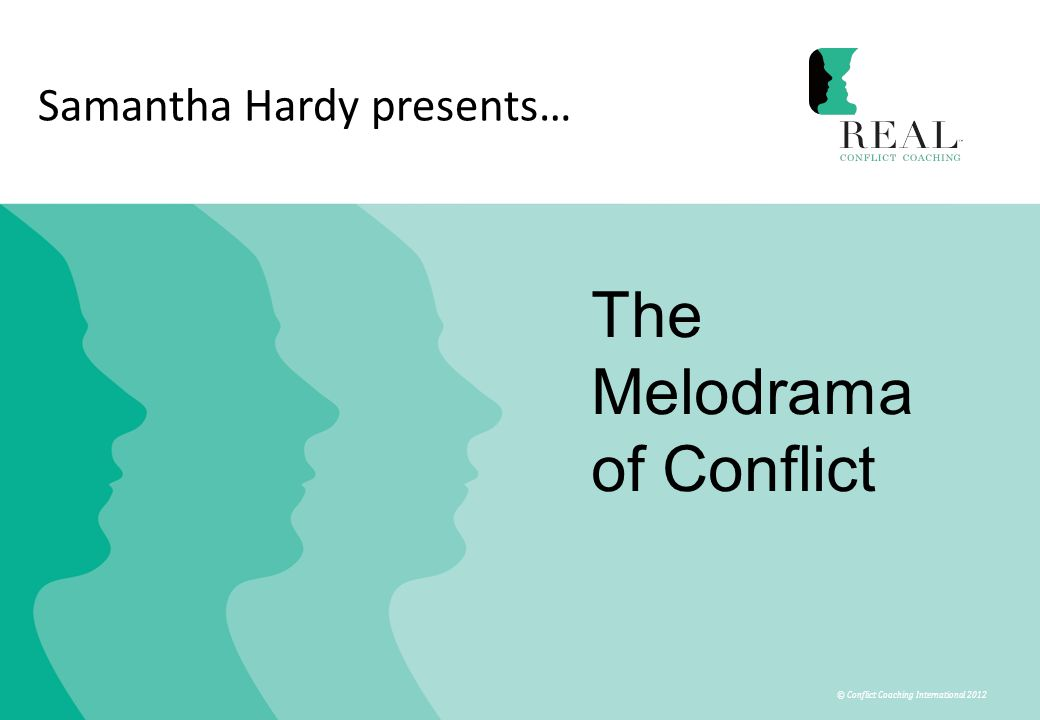 © Conflict Coaching International 2012 Samantha Hardy presents… The Melodrama of Conflict