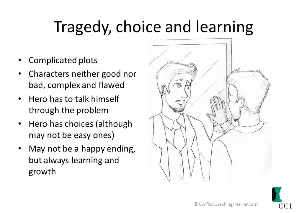 Tragedy, choice and learning Complicated plots Characters neither good nor bad, complex and flawed Hero has to talk himself through the problem Hero has choices (although may not be easy ones) May not be a happy ending, but always learning and growth © Conflict Coaching International