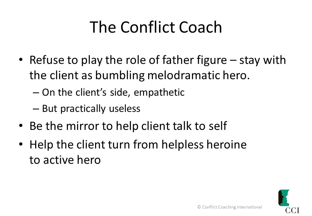 The Conflict Coach Refuse to play the role of father figure – stay with the client as bumbling melodramatic hero.