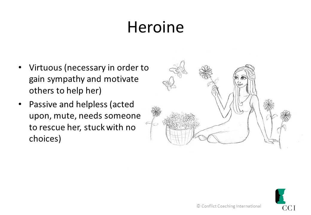 Heroine Virtuous (necessary in order to gain sympathy and motivate others to help her) Passive and helpless (acted upon, mute, needs someone to rescue her, stuck with no choices) © Conflict Coaching International