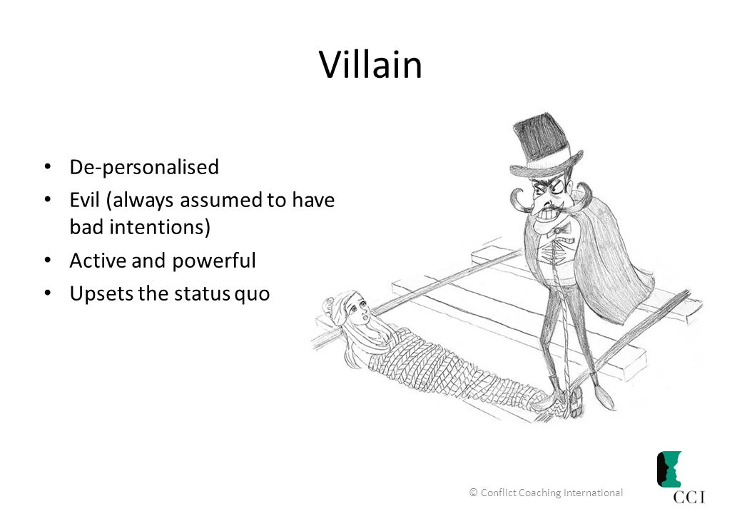 Villain De-personalised Evil (always assumed to have bad intentions) Active and powerful Upsets the status quo © Conflict Coaching International