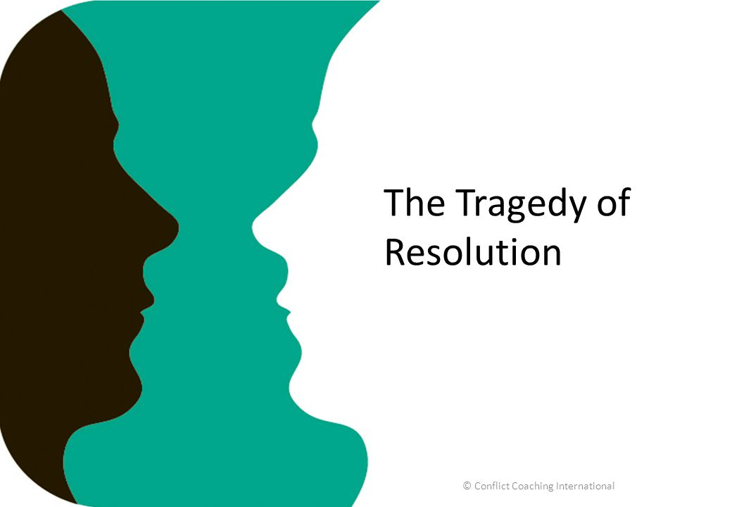 The Tragedy of Resolution © Conflict Coaching International