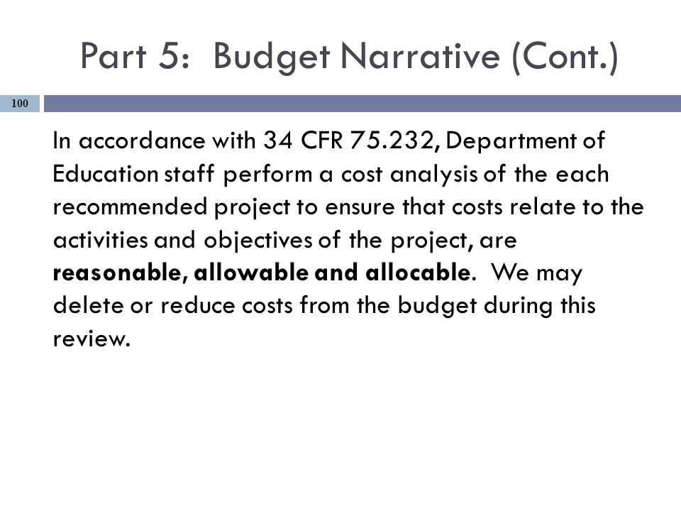 Part 5: Budget Narrative (Cont.) In accordance with 34 CFR 75.232, Department of Education staff perform a cost analysis of the each recommended project to ensure that costs relate to the activities and objectives of the project, are reasonable, allowable and allocable.