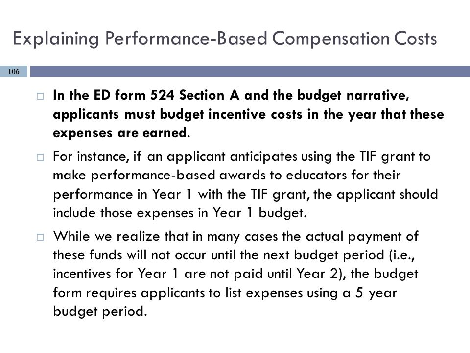 Explaining Performance-Based Compensation Costs  In the ED form 524 Section A and the budget narrative, applicants must budget incentive costs in the year that these expenses are earned.