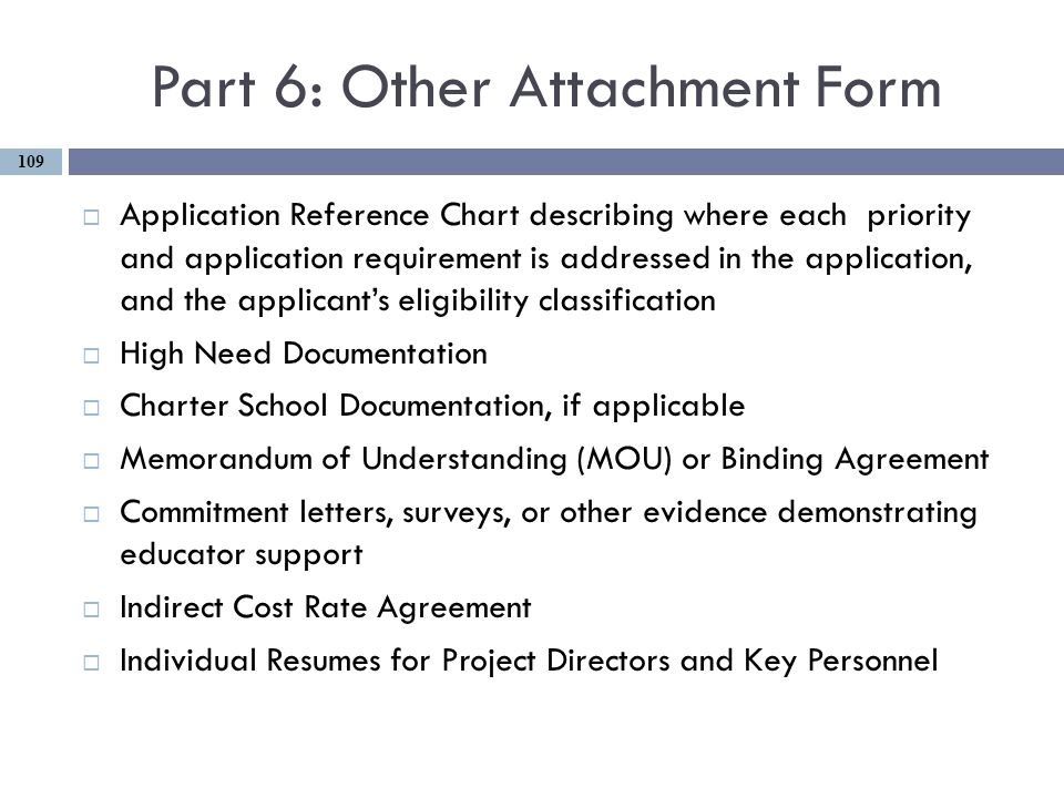 Part 6: Other Attachment Form  Application Reference Chart describing where each priority and application requirement is addressed in the application, and the applicant's eligibility classification  High Need Documentation  Charter School Documentation, if applicable  Memorandum of Understanding (MOU) or Binding Agreement  Commitment letters, surveys, or other evidence demonstrating educator support  Indirect Cost Rate Agreement  Individual Resumes for Project Directors and Key Personnel 109