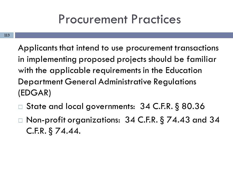 Procurement Practices Applicants that intend to use procurement transactions in implementing proposed projects should be familiar with the applicable requirements in the Education Department General Administrative Regulations (EDGAR)  State and local governments: 34 C.F.R.