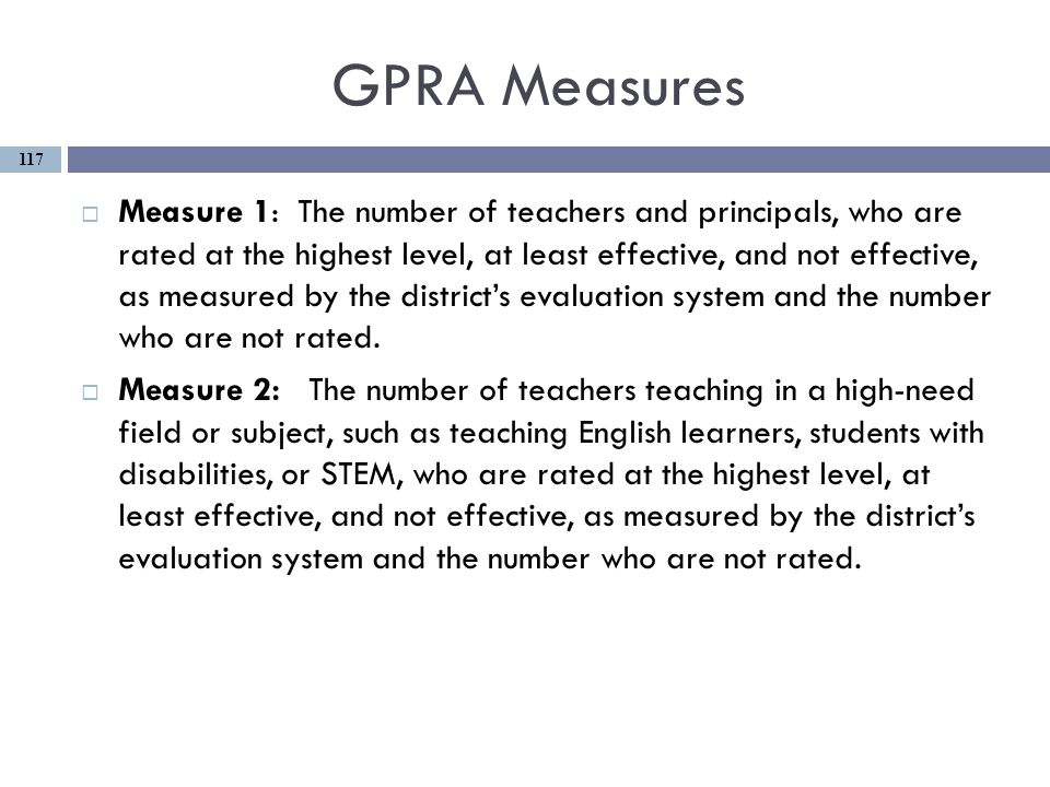 GPRA Measures  Measure 1: The number of teachers and principals, who are rated at the highest level, at least effective, and not effective, as measured by the district's evaluation system and the number who are not rated.