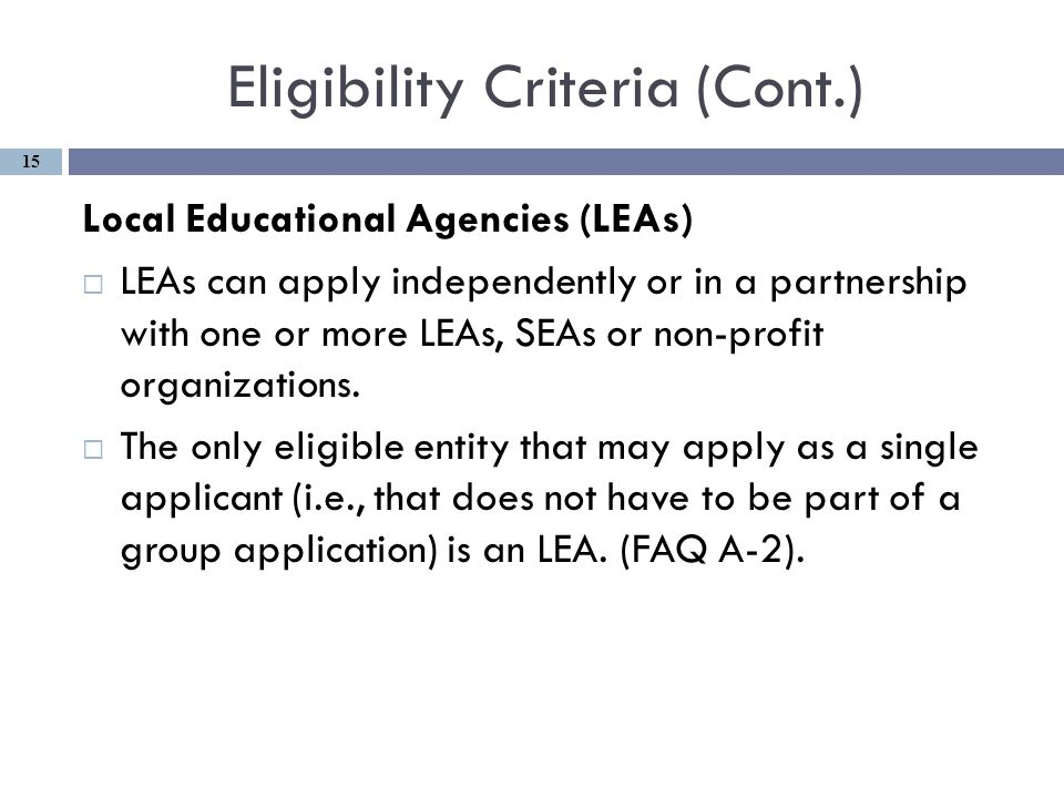 Eligibility Criteria (Cont.) Local Educational Agencies (LEAs)  LEAs can apply independently or in a partnership with one or more LEAs, SEAs or non-profit organizations.