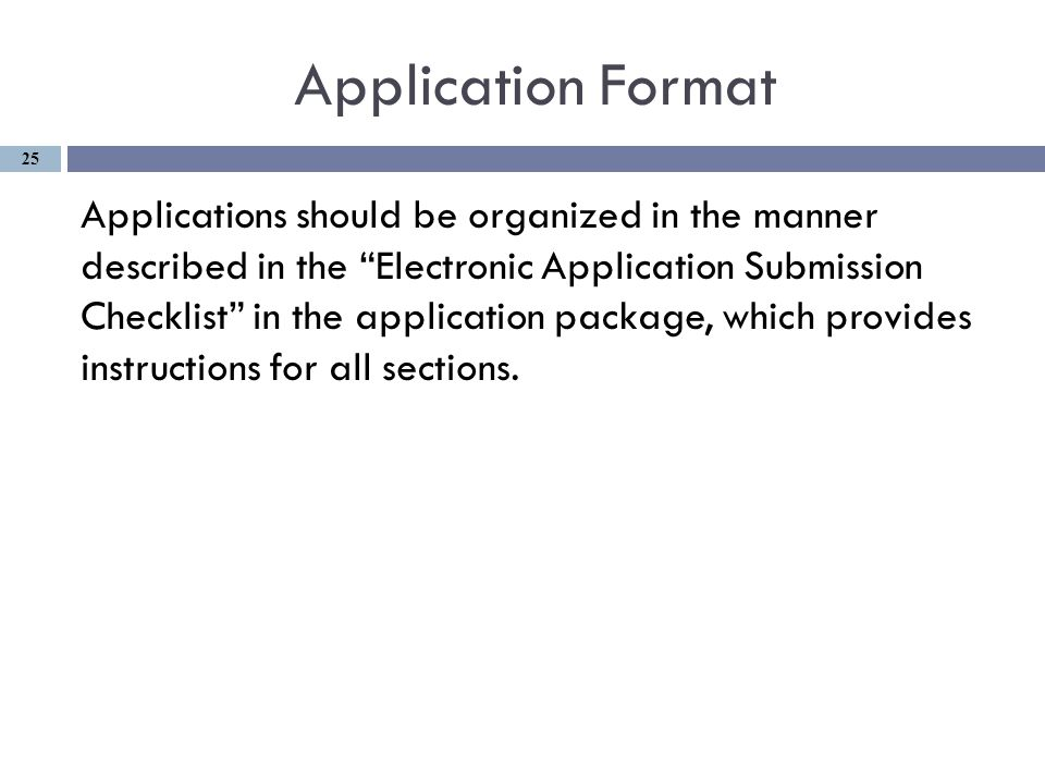 Application Format Applications should be organized in the manner described in the Electronic Application Submission Checklist in the application package, which provides instructions for all sections.