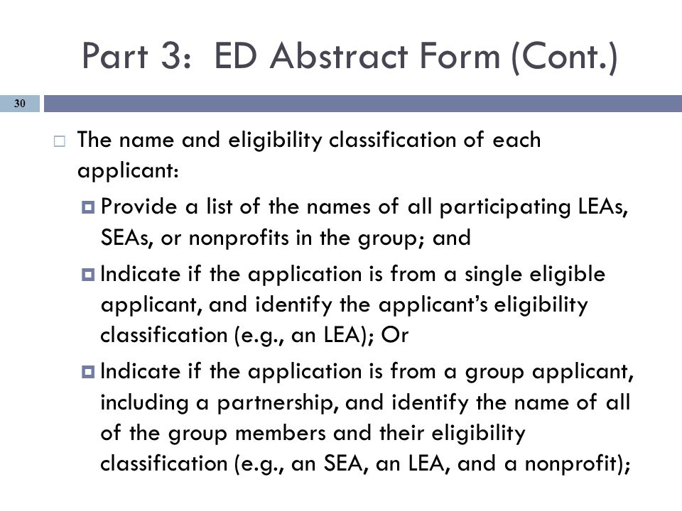Part 3: ED Abstract Form (Cont.)  The name and eligibility classification of each applicant:  Provide a list of the names of all participating LEAs, SEAs, or nonprofits in the group; and  Indicate if the application is from a single eligible applicant, and identify the applicant's eligibility classification (e.g., an LEA); Or  Indicate if the application is from a group applicant, including a partnership, and identify the name of all of the group members and their eligibility classification (e.g., an SEA, an LEA, and a nonprofit); 30