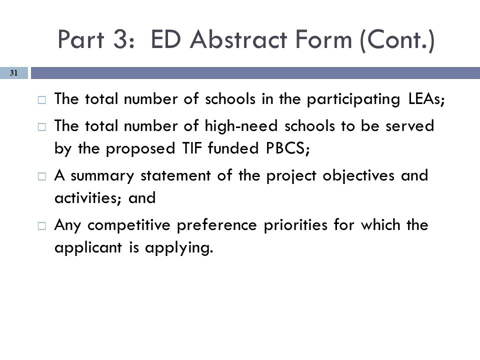 Part 3: ED Abstract Form (Cont.)  The total number of schools in the participating LEAs;  The total number of high-need schools to be served by the proposed TIF funded PBCS;  A summary statement of the project objectives and activities; and  Any competitive preference priorities for which the applicant is applying.