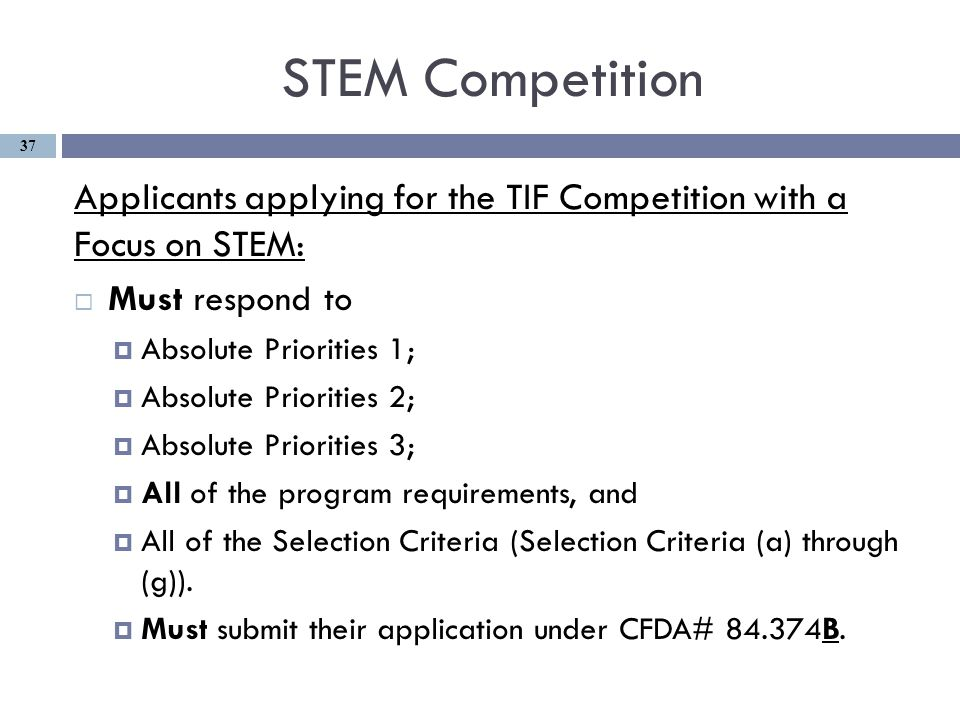 STEM Competition Applicants applying for the TIF Competition with a Focus on STEM:  Must respond to  Absolute Priorities 1;  Absolute Priorities 2;  Absolute Priorities 3;  All of the program requirements, and  All of the Selection Criteria (Selection Criteria (a) through (g)).
